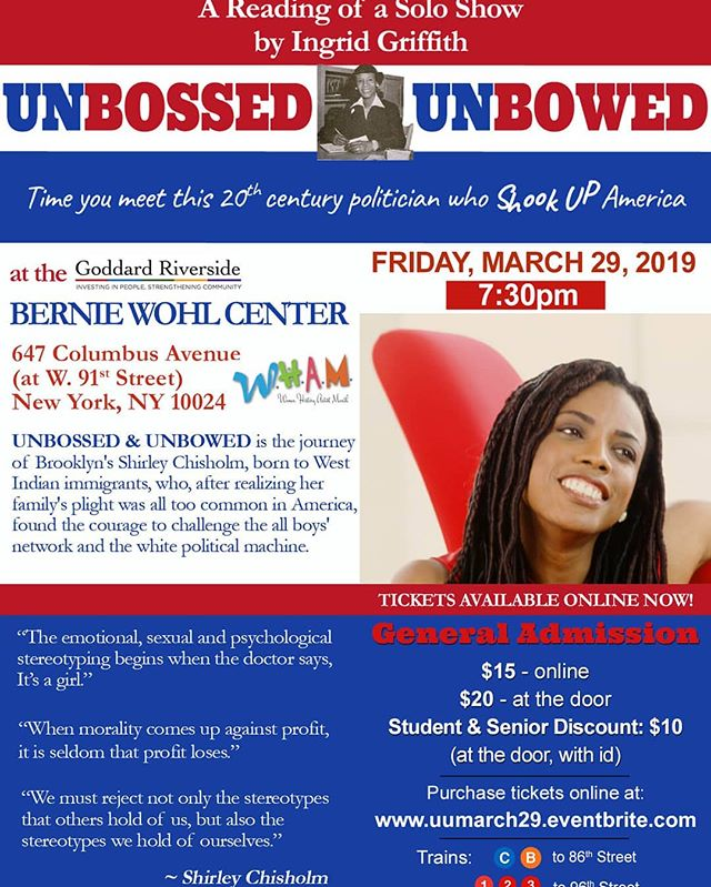 UNBOSSED & UNBOWED is the journey of Brooklyn's Shirley Chisholm, born to West Indian immigrants, who, after realizing her family's plight was all too common in America, found the courage to challenge the all boys' network and the white political machine.  Show Time: Friday, March 29, 2019 - 7:30pm - 8:45pm $15 - online $20 - at the door $10 - Student & Senior Discount (at the door, with id)  Written & performed by Ingrid Griffith