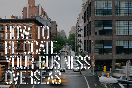 GUEST POST | How To Relocate Your Business Overseas.