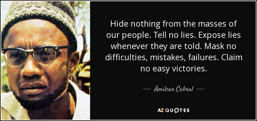 quote-hide-nothing-from-the-masses-of-our-people-tell-no-lies-expose-lies-whenever-they-are-amilcar-cabral-51-52-98.jpg