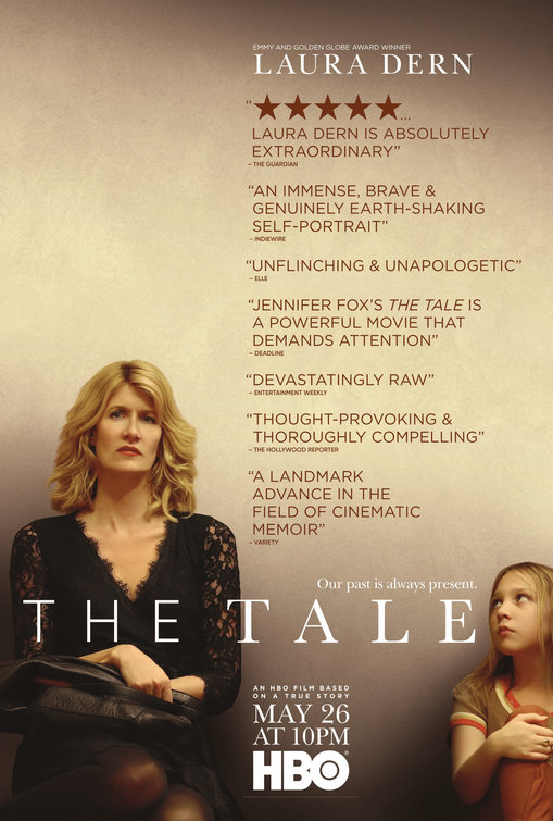 THE TALE (2018)   Dir. Jennifer Fox  Starring: Laura Dern, Isabelle Nélisse, Elizabeth Debicki, Jason Ritter, Ellen Burstyn, Common, and John Heard  Premiere: Sundance Film Festival  2 Emmy Nominations: Outstanding Lead Actress in a Limited Series or Movie, Outstanding Television Movie  3 Independent Spirit Award Nominations: Best First Screenplay, Best First feature, Best Editing  Gotham Award Nominations: Audience Award  HBO