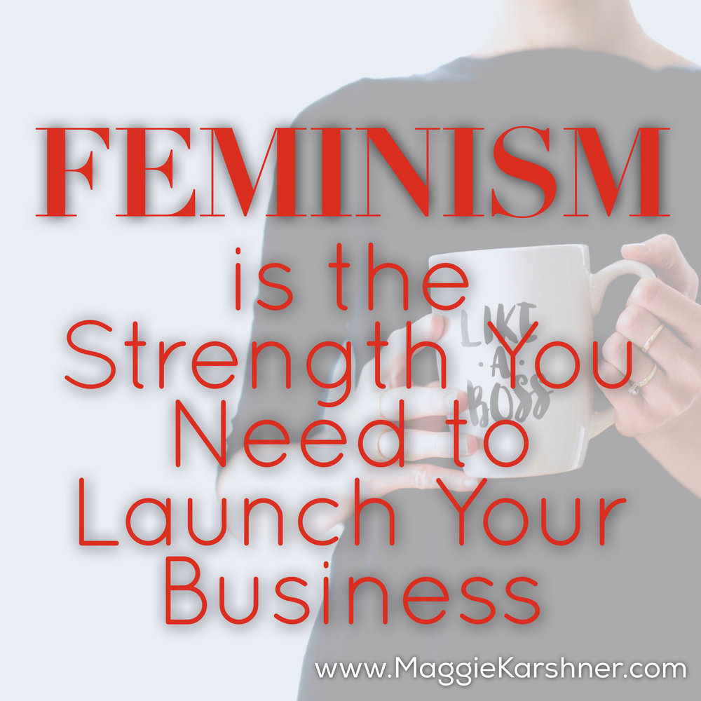 Feminism-is-the-strength-you-need-to-launch-your-business.jpg