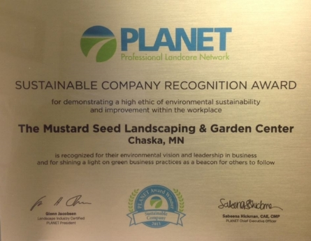 On behalf of the PLANET Board of Directors and the Awards Committee, I am pleased to inform you that The Mustard Seed Landscaping & Garden Center is being recognized as a 2013 Sustainable Company Recognition Award recipient.    PLANET recognizes The Mustard Seed Landscaping & Garden Center environmental vision and leadership in business and is pleased to present you with this award to shine a light on your passion and commitment to the environment as a beacon for others to follow.
