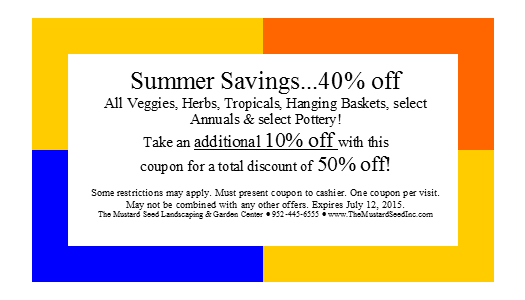 Some restrictions may apply. Must present coupon to cashier. One coupon per visit. May not be combined with any other offers. Expires July 12, 2015. Additional 10% off select Annuals & Pottery when you bring in this coupon!