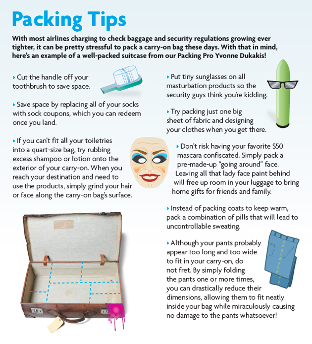 "travelhighlights: Packing Tips | The Onion ""With most airlines charging to check baggage and security regulation growing ever tighter, it can be pretty stressful to pack a carry-on bag these days. With that in mind, here's an example of a well-packed suitcase from our Packing Pro Yvonne Dukakis!"""