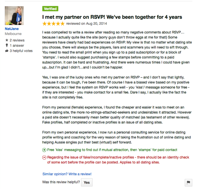 I met my partner on RSVP! We've been together for 4 years & still going strong...   reviewed on Aug 20, 2014 , viewed 8 times  I was compelled to write a review after reading so many negative comments about RSVP…because I actually quite like the site (sorry guys don't throw eggs at me for that!) Some reviewers have clearly had bad experiences on RSVP. My view is that no matter what dating site you choose, there will always be the players, cheaters, liars and scammers you will need to sift through. It can be hard, frustrating, and even soul-destroying. Filtering out the riffraff, looking for the 'red flags', figuring out contact strategies and dealing with rejection - it can feel like a full time job but without the rewards. And there were numerous times I could have given up...but I'm glad I didn't…and I couldn't be happier.   Yes, I was one of the lucky ones who met my partner on RSVP – and I don't say that lightly, because it can be tough, I've been there. Of course I have a biased view based on my positive experience, but I feel the system on RSVP works well - you 'kiss'/ message someone for free - if they are interested - you make contact for a small fee. Dare I say, I actually like the fact the site is not completely free.   From my personal (female) experience, I found the cheaper and easier it was to meet on an online dating site, the more no-strings-attached-seekers and undesirables it attracted. If a man is unsure what he wants, is only interested in playing around, married or there for the wrong reason, he *may* be less likely to pay for a subscription. However a paid site doesn't necessarily mean better quality of matches! (as testament of other reviews). I would suggest having two sites on the go – one paid and one free. It's kinda like being in two different bars at the same time :)  From my own personal experience, I now run a personal consulting service for online dating profile writing and coaching for the very reason of taking the frustration out of online dating and helping Aussie singles put their best (virtual!) self forward.   It can be tough, but I applaud you for getting out there and giving it a go.  +Free 'kiss' messaging to find out if mutual attraction, then 'stamps' for paid contact  -If there is the issue of 'fake' profiles (from other reviews) - there should be an identity check of some sort before the profile can be posted? Applies to all dating sites.