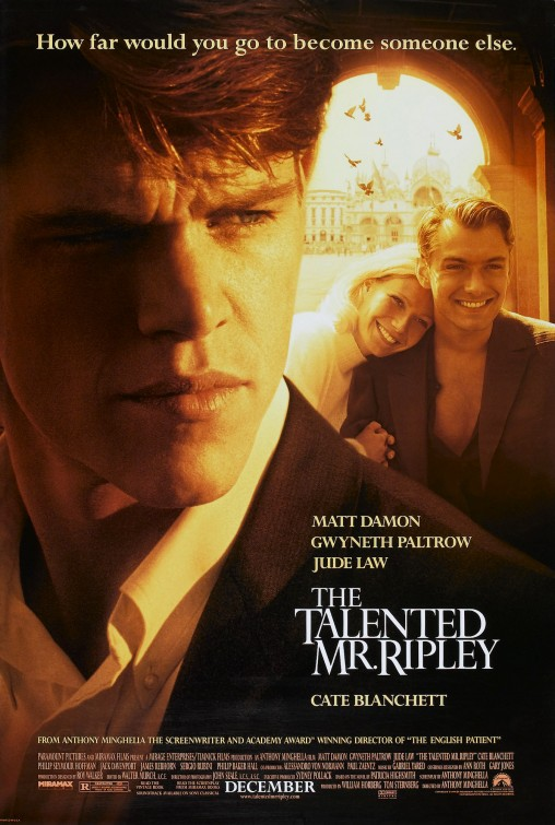 [R] – 1999 – Anthony Minghella – Mystery, Romance, Thriller Starring: Matt Damon, Gwyneth Paltrow, Jude Law In late 1950s New York, Tom Ripley, a young underachiever, is sent to Italy to retrieve a rich and spoiled millionaire playboy, named Dickie Greenleaf. But when the errand fails, Ripley takes extreme measures.