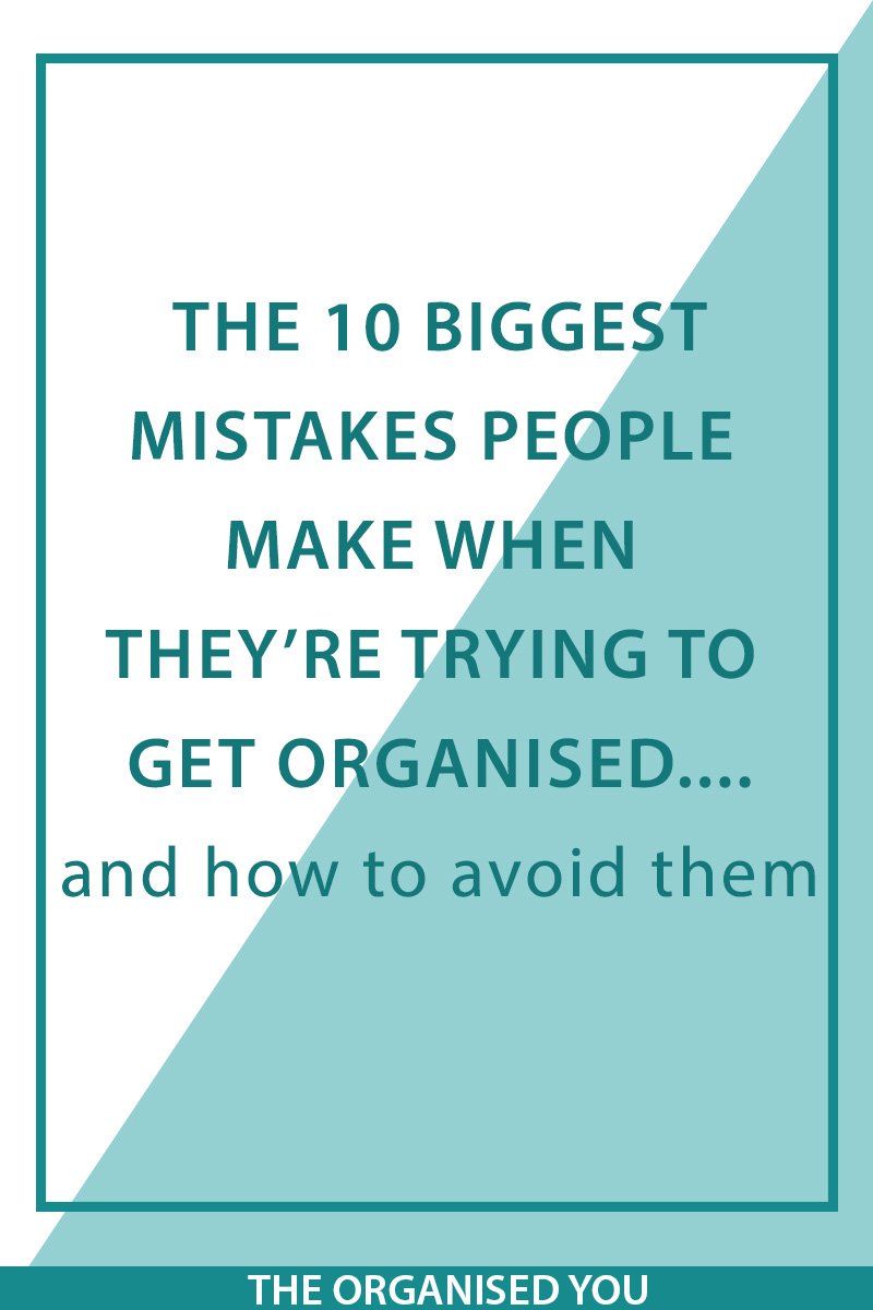 The 10 biggest mistakes people make when they're trying to get organised...and how to avoid them! - The Organised You