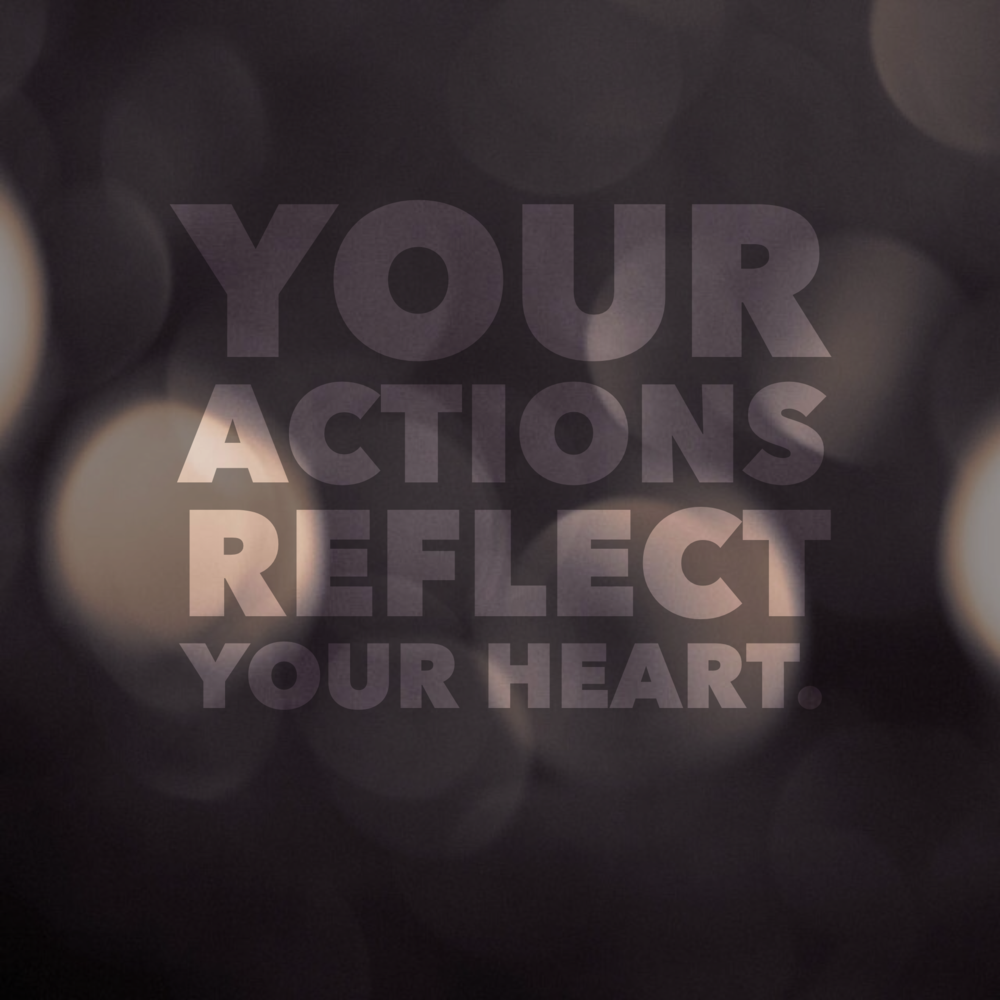 Your Actions Reflect Your Heart