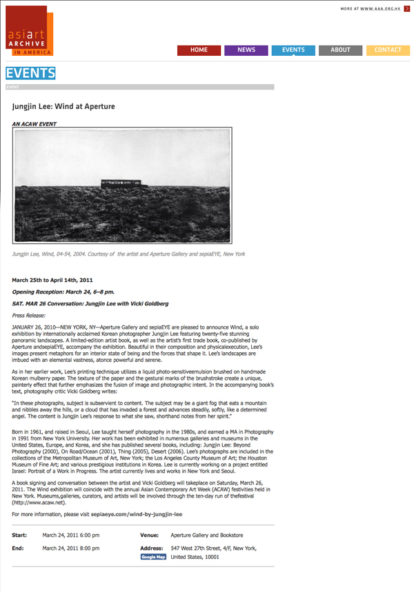 "AsiArtArchive in America : : November 2011 http://www.aaa-a.org/2011/03/22/3991/ Jungjin Lee: Wind at Aperture March 25th to April 14th, 2011 Opening Reception: March 24, 6–8 pm. SAT. MAR 26 Conversation: Jungjin Lee with Vicki Goldberg Press Release: JANUARY 26, 2010—NEW YORK, NY—Aperture Gallery and sepiaEYE are pleased to announce Wind, a solo exhibition by internationally acclaimed Korean photographer Jungjin Lee featuring twenty-five stunning panoramic landscapes. A limited-edition artist book, as well as the artist's first trade book, co-published by Aperture andsepiaEYE, accompany the exhibition. Beautiful in their composition and physicalexecution, Lee's images present metaphors for an interior state of being and the forces that shape it. Lee's landscapes are imbued with an elemental vastness, atonce powerful and serene. As in her earlier work, Lee's printing technique utilizes a liquid photo-sensitiveemulsion brushed on handmade Korean mulberry paper. The texture of the paper and the gestural marks of the brushstroke create a unique, painterly effect that further emphasizes the fusion of image and photographic intent. In the accompanying book's text, photography critic Vicki Goldberg writes: ""In these photographs, subject is subservient to content. The subject may be a giant fog that eats a mountain and nibbles away the hills, or a cloud that has invaded a forest and advances steadily, softly, like a determined angel. The content is Jungjin Lee's response to what she saw, shorthand notes from her spirit."" Born in 1961, and raised in Seoul, Lee taught herself photography in the 1980s, and earned a MA in Photography in 1991 from New York University. Her work has been exhibited in numerous galleries and museums in the United States, Europe, and Korea, and she has published several books, including: Jungjin Lee: Beyond Photography (2000), On Road/Ocean (2001), Thing (2005), Desert (2006). Lee's photographs are included in the collections of the Metropolitan Museum of Art, New York; the Los Angeles County Museum of Art; the Houston Museum of Fine Art; and various prestigious institutions in Korea. Lee is currently working on a project entitled Israel: Portrait of a Work in Progress. The artist currently lives and works in New York and Seoul. A book signing and conversation between the artist and Vicki Goldberg will takeplace on Saturday, March 26, 2011. The Wind exhibition will coincide with the annual Asian Contemporary Art Week (ACAW) festivities held in New York. Museums,galleries, curators, and artists will be involved through the ten-day run of thefestival (http://www.acaw.net)."