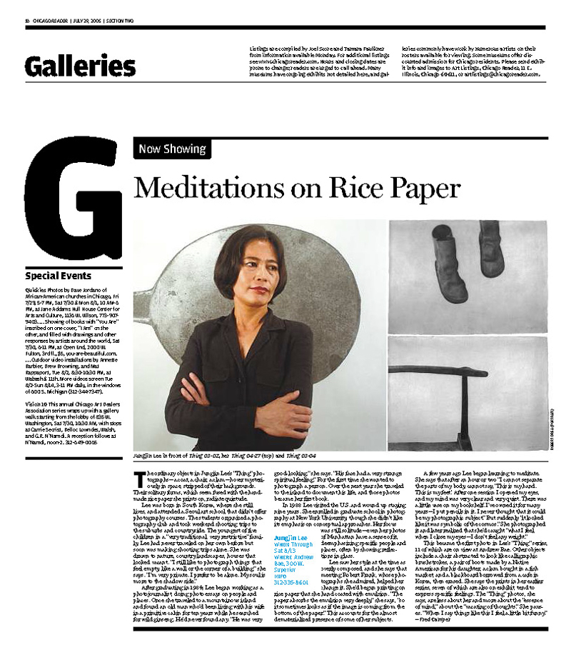 "Chicago reader : : July 2005 ""Meditations on Rice Paper""  By Fred Camper The ordinary objects in Jungjin Lee's ""Thing"" photographs--a coat, a chair, a clam--hover mysteriously in space, stripped of their backgrounds. Their solitary forms, which seem fused with the handmade rice paper she prints on, radiate quietude.  Lee was born in South Korea, where she still lives, and attended a Seoul art school that didn't offer photography courses. The students organized a photography club and took weekend shooting trips to the suburbs and countryside. The youngest of five children in a ""very traditional, very restrictive"" family, Lee had never traveled on her own before but soon was making shooting trips alone. She was drawn to nature, country landscapes, houses that looked vacant. ""I still like to photograph things that feel empty, like a wall or the corner of a building,"" she says. ""I'm very private. I prefer to be alone. My soul is more to the shadow side.""  After graduating in 1984, Lee began working as a photojournalist, doing photo essays on people and places. Once she traveled to a mountainous island and found an old man who'd been living with his wife in a primitive cabin for ten years while he searched for wild ginseng. He'd never found any. ""He was very good-looking,"" she says. ""His face had a very strange spiritual feeling."" For the first time she wanted to photograph a person. Over the next year she traveled to the island to document his life, and those photos became her first book.  In 1988 Lee visited the U.S. and wound up staying nine years. She enrolled in graduate school in photography at New York University, though she didn't like its emphasis on conceptual approaches. Her focus was still solitude--even her photos of Manhattan have a sense of it, deemphasizing specific people and places, often by showing reflections in glass.  Lee saw her style at the time as overly composed, and she says that meeting Robert Frank, whose photographs she admired, helped her change it. She'd begun printing on rice paper that she hand coated with emulsion. ""The paper absorbs the emulsion very deeply,"" she says, ""so it sometimes looks as if the image is coming from the bottom of the paper."" This accounts for the almost dematerialized presence of some of her subjects.  A few years ago Lee began learning to meditate. She says that after an hour or two ""I cannot separate the parts of my body, cannot say, 'This is my hand. This is my feet.' After one session I opened my eyes, and my mind was very clear and very quiet. There was a little vase on my bookshelf. I've owned it for many years--I put pencils in it. I never thought that it could be my photographic subject."" But suddenly ""it looked like it was symbolic of the cosmos."" She photographed it and later realized that she'd caught ""what I feel when I close my eyes--I don't feel any weight.""  This became the first photo in Lee's ""Thing"" series, 11 of which are on view at Andrew Bae. Other objects include a chair abstracted to look like calligraphic brushstrokes, a pair of boots made by a Native American for his daughter, a clam bought in a fish market, and a blackboard borrowed from a cafe in Korea, then erased. She says the prints in her earlier series, seven of which are also on exhibit, tend to express specific feelings. The ""Thing"" photos, she says, are less about her and more about the ""essence of mind,"" about the ""vacating of thoughts."" She pauses. ""When I say things like this I feel a little bit funny.""  Jungjin Lee  When: Through Sat 8/13  Where: Andrew Bae, 300 W. Superior  Info: 312-335-8601  Art accompanying story in printed newspaper (not available in this archive): photo/Robert Drea."