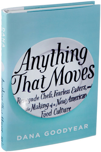 "Dana Goodyear's  Anything That Moves  (2013) delves into the foodie subculture at its most extreme and ""avant-garde."""