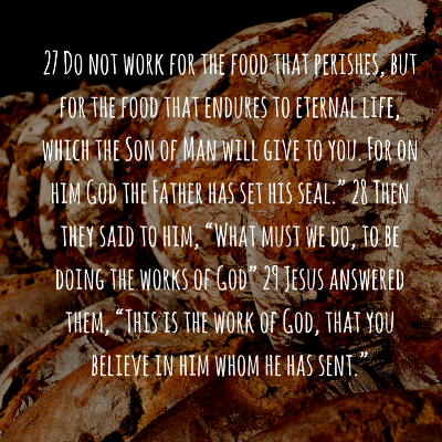 "27 Do not work for the food that perishes, but for the food that endures to eternal life, which the Son of Man will give to you. For on him God the Father has set his seal."" 28 Then they said to him, ""What must we do.png"