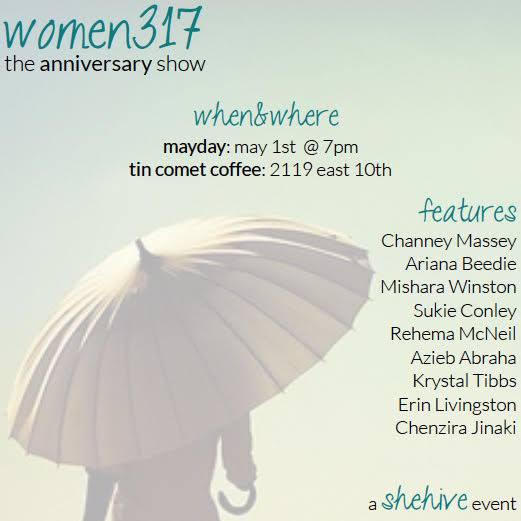 "Image description: faded photo of a woman holding a yellow umbrella. Caption says ""Women317: The Anniversary Show, May 1st @ 7pm, Tin Comet Coffee: 2119 E. 10th. Features Chantel Massey, Ariana Beedie, Mishara Winston, Sukie Conley, Rehema McNeil, Azieb Abraha, Krystal Tibbs, Erin Livingston, and Chenzira Jinaki. A shehive event."""