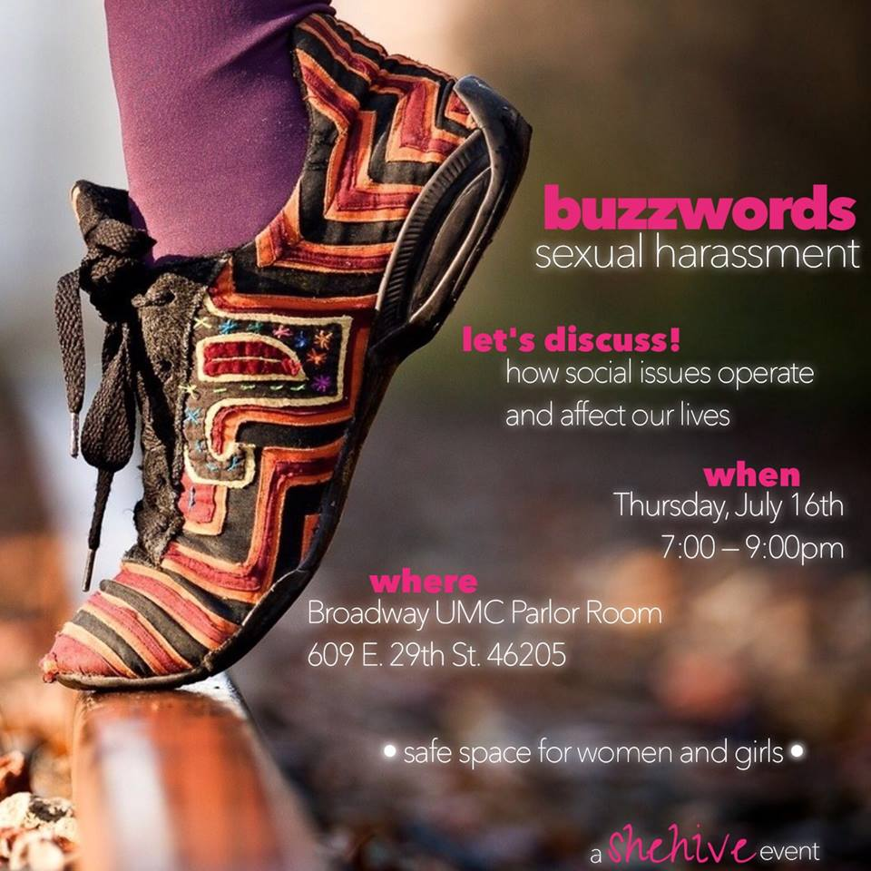 """Image: flyer featuring photo of an person's foot in a multicolored shoe balancing on a piece of wood. event info is as follows: """"buzzwords: sexual harassment. let's discuss! how social issues operate and affect our lives. Thursday, July 16th 7-9pm at Broadway UMC Parlor Room, 609 E. 29th St. 46205. *a safe space for women and girls* a shehive event"""""""
