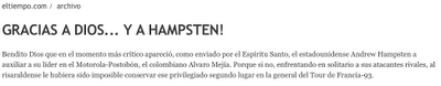 "From Colombia's El Tiempo newspaper:  ""Thanks to God...and to Hampsten!  Thanks to God Almighty, in the most critical moment—as though sent by the Holy Spirit—Andy Hampsten appeared to help the leader of the Motorola-Postobon team, Alvaro Mejia."""