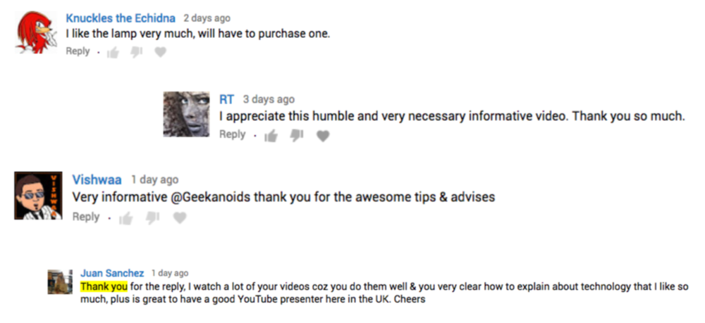The Geekanoids community is very active. Each video gets a great reaction and some in-depth discussion. This often leads to viewers interactingwith the brand being feature and potential conversion into a new customer.