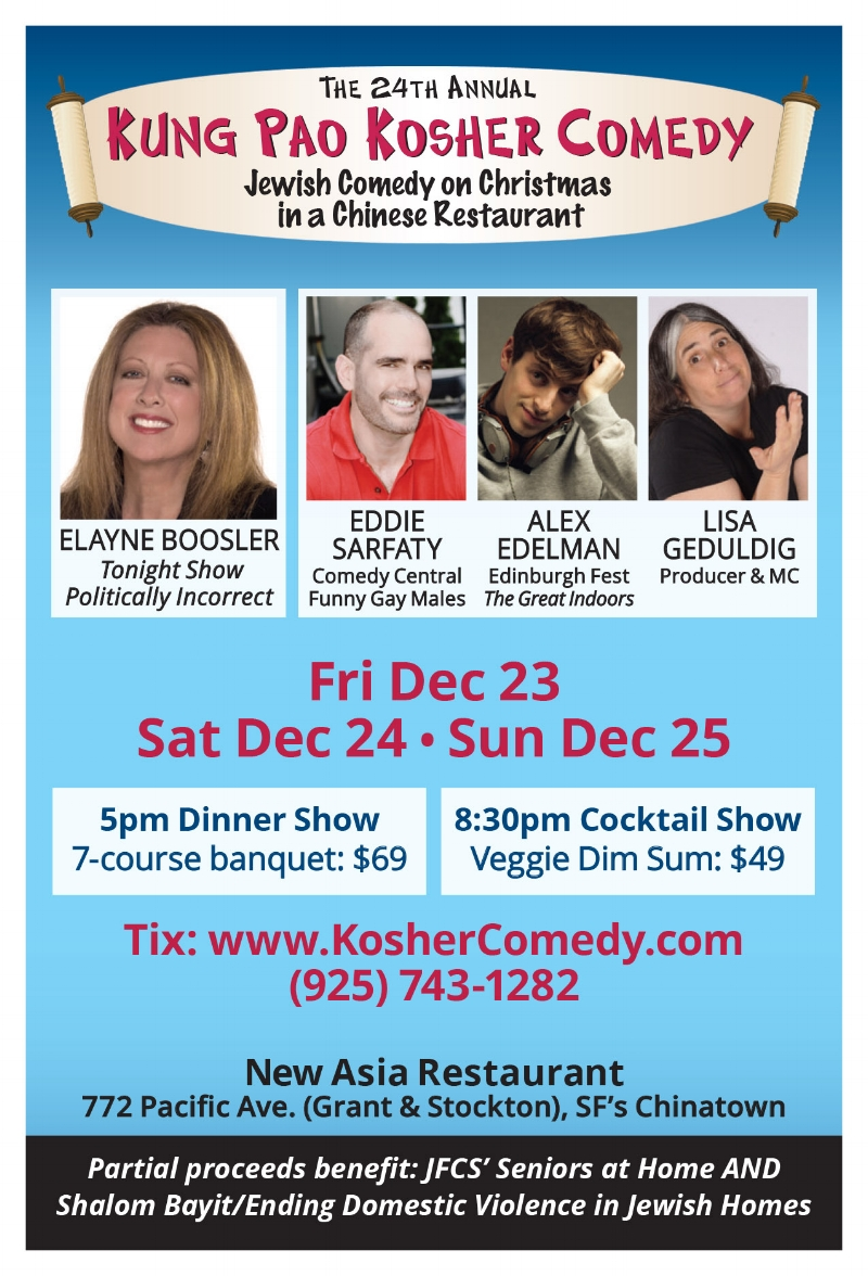Come join Eddie for an annual San Francisco tradition as he, along with fellow funny Jews, Alex Edelman, Lisa Geduldig, and headliner Elayne Boosler celebrate the birth of Jesus with an evening of silliness, sarcasm, and shrimp toast.   KUNG PAO KOSHER COMEDY NEW ASIA RESTAURANT 772 PACIFIC AVENUE SAN FRANCISCO, CA Friday, December 23rd, 2016 at 5pm & 8:30pm Saturday, December 24th, 2016 at 5pm & 8:30 pm Sunday, December 25th, 2016 at 5pm & 8:30pm