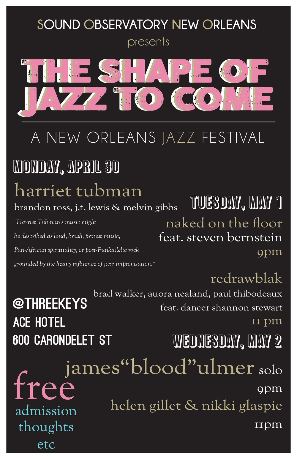 "SOUND OBSERVATORY NEW ORLEANS PRESENTS:   THE SHAPE OF JAZZ TO COME   April 30 – May 2  @Three Keys at Ace Hotel New Orleans:  600 Carondelet Street New Orleans  S ound Observatory New Orleans  presents a  FREE  three-day festival of new music from New Orleans most innovative ensembles and the masters that inspire them.  The festival –sized iteration of SONO's monthly series is re-introduction to the ideas of jazz in 2018 New Orleans in homage to Ornette Coleman. The Shape of Jazz to Come shows us what can happen in a community when we let the art take the lead.   On Monday, April 30th  we introduce New Orleans to the genre bending music of  Harriet Tubman: the band.  Based in NYC and   deeply inspired by the ideals of freedom, Harriet Tubman's music plumbs the souls depths for liberated musical expression. The music of Harriet Tubman is a continuation of contextual and musical innovation exhibited by artists like Ornette Coleman, Jimi Hendrix, Derrick May, Art Ensemble of Chicago and Parliament-Funkadelic. It is the passion project of guitarist  Brandon Ross , bassist  Melvin Gibbs  and drummer  J.T. Lewis – now in it's 20th year.   The New York Times named their latest release  Arminata  (Sunnyside) to its top ten albums of 2017. Simply put, Harriet Tubman is required listening for anyone enthusiastically attending or vehemently rejecting the 2018 New Orleans Jazz Fest.   9PM FREE.        Tuesday, April 1st   NEW ORLEANS NEW MUSIC DOUBLE BILL:     9PM Naked on the Floor  with special guest  Steven Bernstein    11PM::  redrawblak  featuring  Shannon Stewart       Naked on the Floor features the music of composer/arranger  Jonathan Freilich  (Naked Orchestra, New Orleans Klezmer All –Stars), longtime band member  James Singleton  (Astral Project, James Booker) on bass,  Doug Garrison  (Iguanas) on drums,  Dan Oestreicher  (Trombone Shorty) on baritone sax,  Brent Rose ( Joe Crown) on tenor sax and special guest  Steven Bernstein  (Sex Mob, Bernstein, Butler ) on trumpet. Freilich's compositions make use of the surroundings by taking classic New Orleans instrumentations, and driving street beats and spin them into anthems and ballads all with a slight tinge of madness.  A true musicians' musician, Freilich has an uncanny ability to put a band together and each concert is rare and special occasion.      11PM::  redrawblak  featuring  Shannon Stewart    The experiential,  redrawblak  is the electronically infused project of saxophonist  Brad Walker,  (Sturgill Simpson )  joined by multi-instrumentalist  Aurora Nealand , and drummer  Paul Thibodeaux.  Tonight the trio is joined by modern dancer and choreographer  Shannon Stewart , and brings the best of New Orleans improvisational underground scene into the festival fray.       Wednesday May 2       9PM James Blood Ulmer Solo     11PM Helen Gillet & Nikki Glaspie       James Blood Ulmer  at 78 is among the most distinctive and influential electric guitarists to arise in the past four decades. A direct descendant of Ornette Coleman, James Blood Ulmer has made a career built on left turns and reinvention. And now in the 21st century, Ulmer continues to progress as his most recent history finds him being recognized as an elder statesman of the blues. At the core, however, remains the one and only James Blood Ulmer. Tonight in an exclusive , solo blues performance that is not to be missed.   ""... the missing link between Jimi Hendrix and Wes Montgomery on one hand, between P-Funk and Mississippi Fred McDowell on the other.""– Greg Tate,  Village Voice    New Orleans cellist  Helen Gillet   is joined by drummer  Nikki Glaspie  (Beyonce, Nth Power) for a live- looping late set with a wide range of percussive sounds, melodies and vocal play from two powerhouse musicians of our time ."