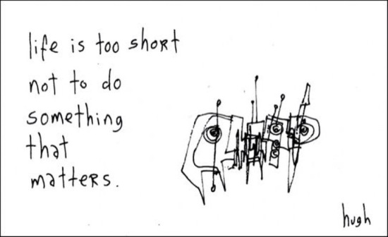 """Life is too short to not do something that matters"" by Hugh MacLeod."