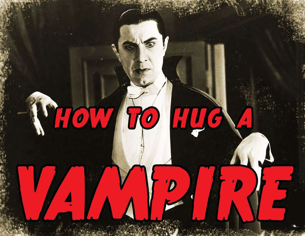 HOW TO HUG A VAMPIRE : LOVING THOSE WHO SUCK THE LIFE OUT OF US.        OCTOBER 5-26
