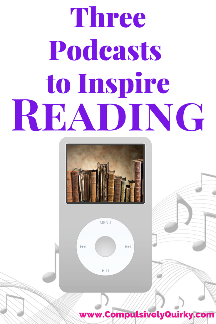 Three Podcasts to Inspire Reading from www.CompulsivelyQuirky.com