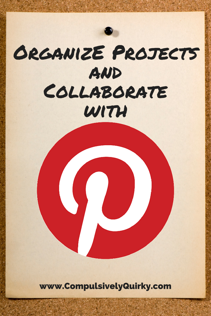 Organize Projects and Collaborate with Pinterest ~ www.CompulsivelyQuirky.com