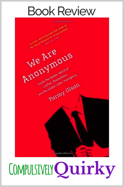We are Anonymous: Inside the Hacker World of LulzSec, Anonymous, and the Global Cyber Insurgency by Parmy Olson ~ book review at Compulsively Quirky