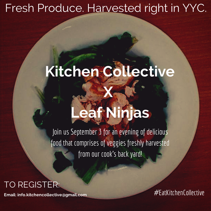 How many chefs can say they picked the ingredients for your dish, fresh from their own backyard? On September 3rd join us as Kitchen Collective partners with Leaf Ninja to bring you a unique and local dining experience. This event will be focused around ingredients that is fresh and locally produced here in Calgary. Leaf Ninjas will bring to you a menu comprised of ingredients harvested from their urban farm.  Appetizers: *Duck Fat Roast Potatoes  *Swiss Chard, Red Wine Onion, & Goat Cheese Flatbread Main *Wilted Russian Kale Salad w/Balsamic Vinegar & Orange Zest *Carrot Salad w/Harissa, Feta, & Mint Grilled Spiced Lamb Pitas Dessert *Carrot Cake *indicates produce for the garden (weather permitting). The specific location will be given out closer to the date.  For more details check out their website here.  E-mail them at info.kitchencollective@gmail.com to be put on the wait-list.
