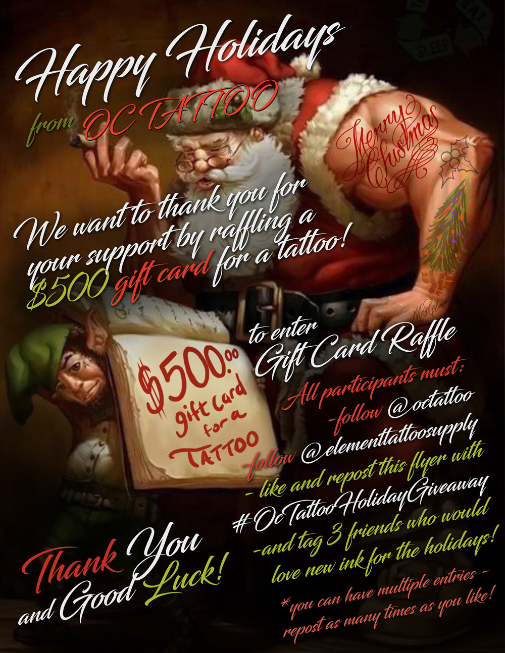 Happy Holidays from OC Tattoo! We would love to thank you for your support by gifting a $500 tattoo gift card to one lucky winner! To enter Gift Card Raffle  All participants must  -Follow @OCTattoo  -Follow @ElementTattooSupply  - Like and repost this flyer with #OCTattooHolidayGiveaway  -& tag 3 friends who would love new ink for the Holidays           ***Raffle ends on Saturday December 23rd at 5 p.m.  You can have multiple entries-  repost as many times as you would like before then. Winner will be announced on our @OCTattoo page on Christmas Eve!  Thank you and Goodluck!