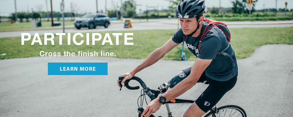 Athlete with a prosthetic leg riding a bike. Participate. Cross the finish line. Learn More.