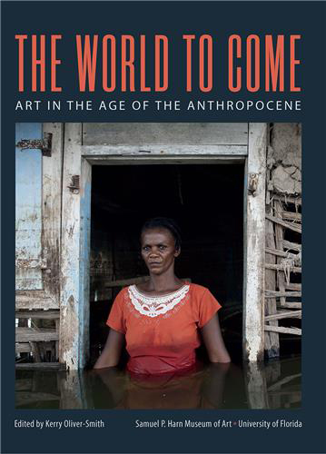 THE WORLD TO COME:  ART IN THE AGE OF THE ANTHROPOCENE   , EDITED BY KERRY OLIVER-SMITH