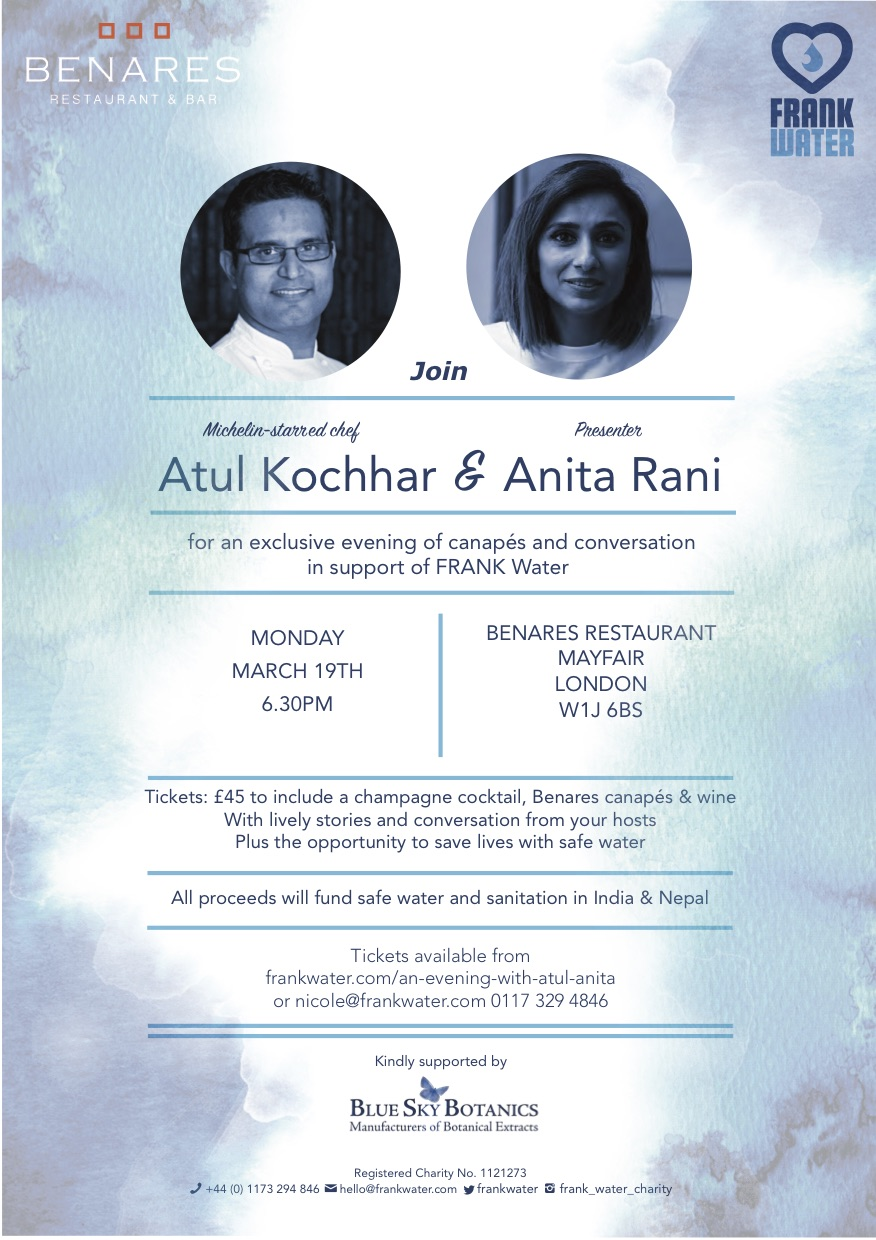 -  On Monday 19th March from 6.30, you're invited to join 2 Michelin-starred chef Atul Kochhar and Radio & TV Presenter Anita Rani for an exclusive evening of food and conversation in support of FRANK Water. Tickets include a champagne cocktail, Benares canapés, lively stories and conversation with your hosts plus the opportunity to save lives with safe water at our silent auction. £45 pp.