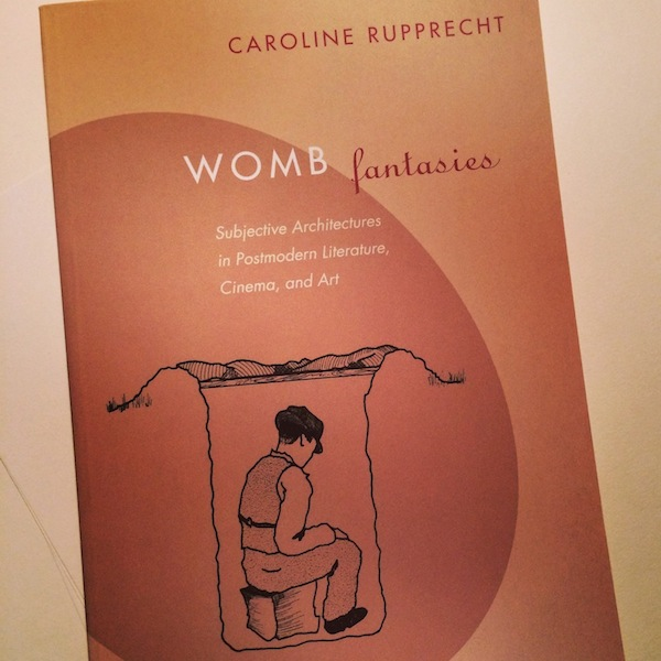 """Womb Fantasies: Subjective Architectures in Postmodern Literature, Cinema, and Art"" by Caroline Rupprecht"