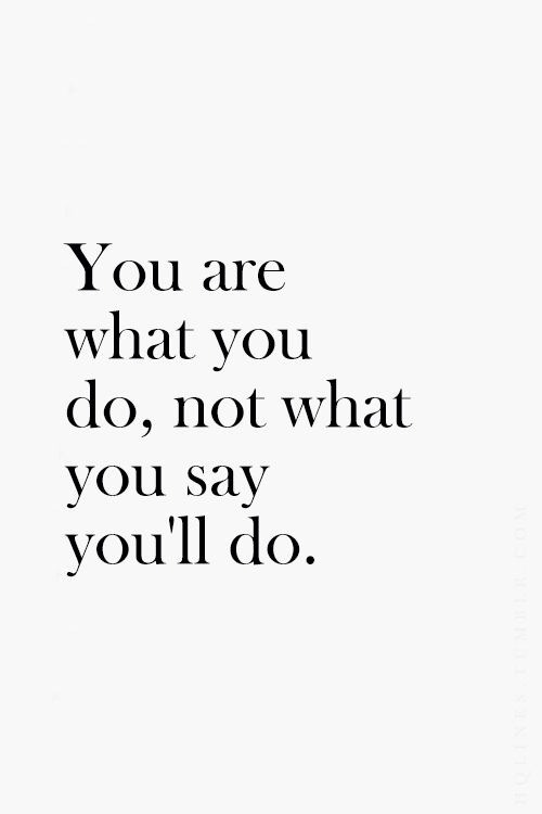 baucefiles: You are what you do. Not what you'll say you'll do.