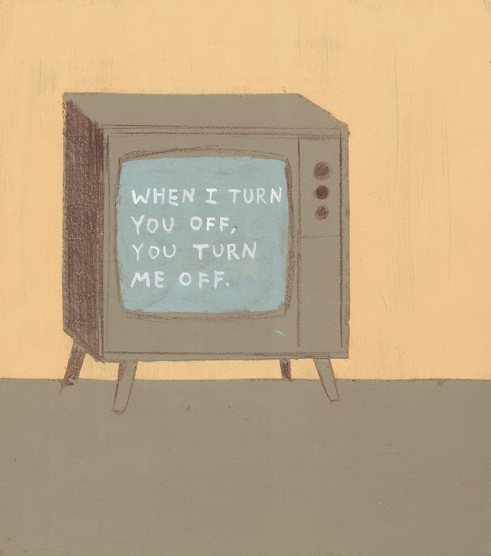 nevver: T.V. I don't own you, so you can't own me. So, there.