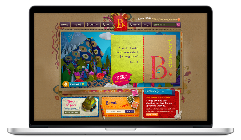 Along with the broader team I was in charge of concept, creative direction and design of the B. website. The toy company's look is a big part of the brand identity so coming up with ways to stay true to that look in  a web-friendly execution took many  work arounds, but the finished product looked, felt and even practically smelled like the brand we had developed. See the site  here .