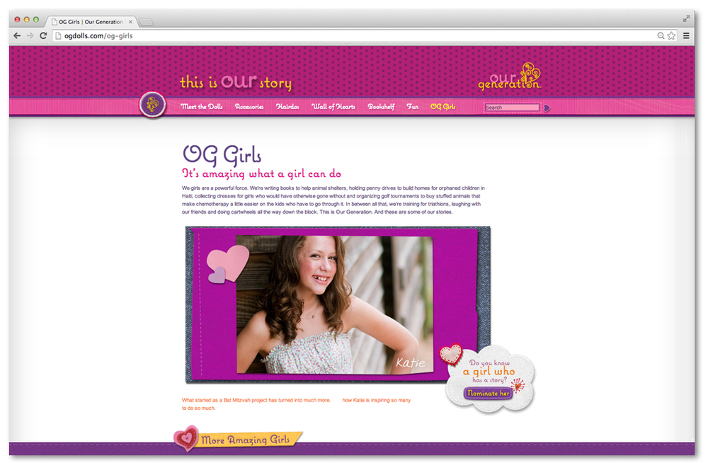 We created a community between the doll, the girl who played with the doll and the collective consciousness of girls across the country. We carefully chose girls who were the embodiment of everything this wholesome brand stood for and put them on the packaging and the website. We invited users to nominate more girls for the web showcase and to be placed on future packages.