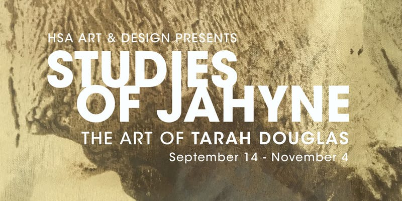 HSA Art & Design presents Studies of Jahyne - September 14, 2018 - November 4, 2018