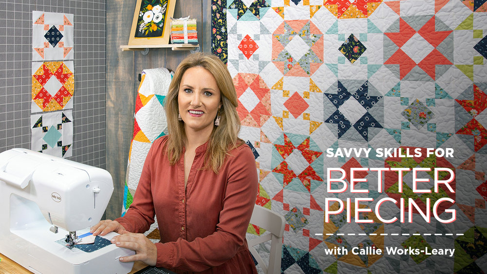 Savvy Skills for Better Piecing with Callie Works-Leary