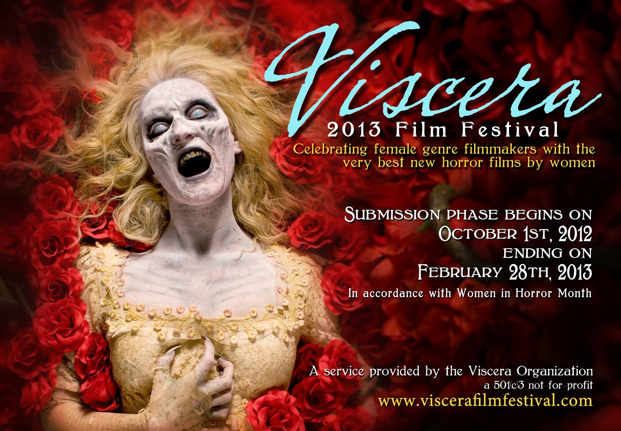 viscerafilmfest: The Viscera Film Festival is open for submissions to our 2013 event and tour! Our festival  focuses on women who direct horror films. A man may direct or co-direct the film so long as a woman fills the roles of writer/producer. Transgendered women and those who openly identify as a woman are very much welcome! Read our rules before submitting! To submit a short film, please click here. This year, one lucky feature will be shown at our 2013 event in Los Angeles! To submit your film for consideration, please click here. Like us on Facebook! Follow us on Twitter! Share! Submit! I LOVE this festival, the Viscera Organization, and everyone behind it!