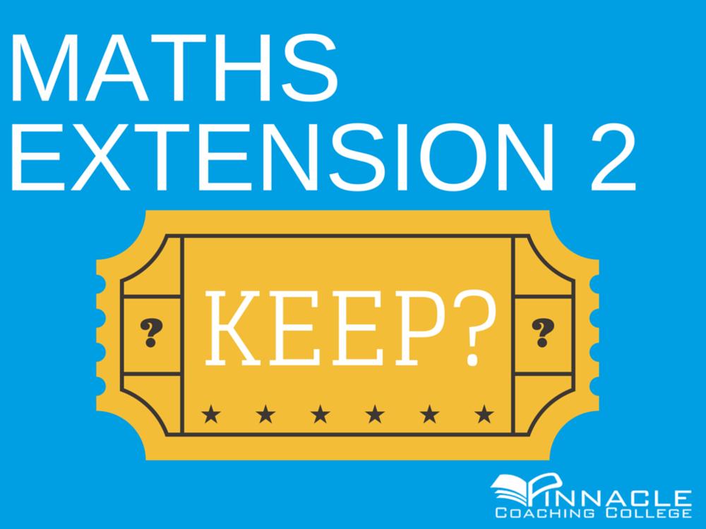 SHOULD I DROP MATHS EXTENSION 2? DO 4 UNIT (4U) MATHS? KEEP? HOW ...