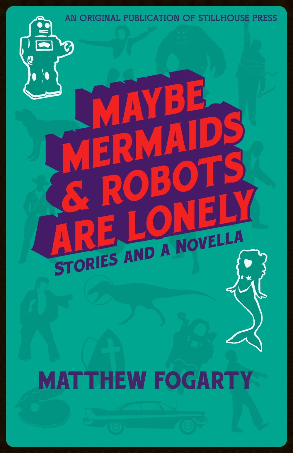 The Final Result:  Maybe Mermaids & Robots are Lonely: 38 Stories and a Novella , Stillhouse Press, 2016