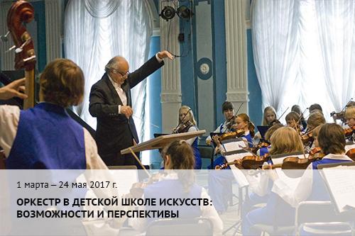 1 марта —24 мая 2017 г. Оркестр в детской школе искусств: возможности и перспективы