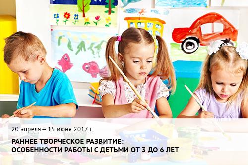 20 апреля - 15 июня 2017 г.   Раннее творческое развитие:  особенности работы с детьми от 3 до 6 лет