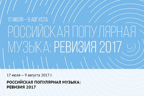 17 июля - 9 августа 2017 г. Российская популярная музыка: ревизия 2017