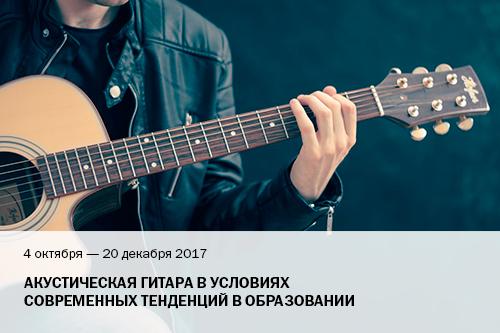 4 октября - 20 декабря 2017 Акустическая гитара в условиях современных тенденций в образовании