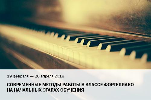 19 февраля – 26 апреля 2018 Современные методы работы в классе фортепиано на начальных этапах обучения