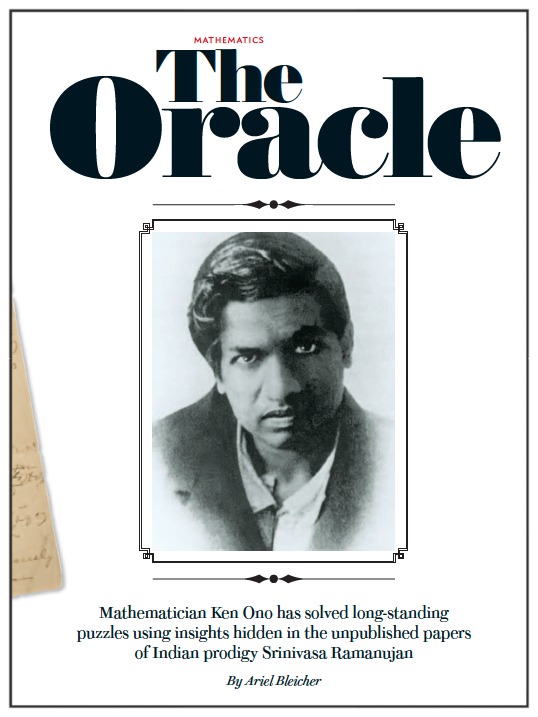 The Oracle Mathematician Ken Ono has solved long-standing puzzles using insights hidden in the unpublished papers of Indian prodigy Srinivasa Ramanujan Scientific American, May 2014