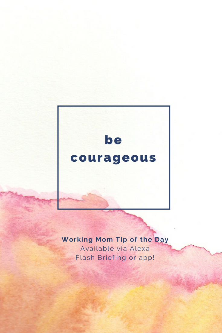 be courageous- working mom tip of the day by robin camarote