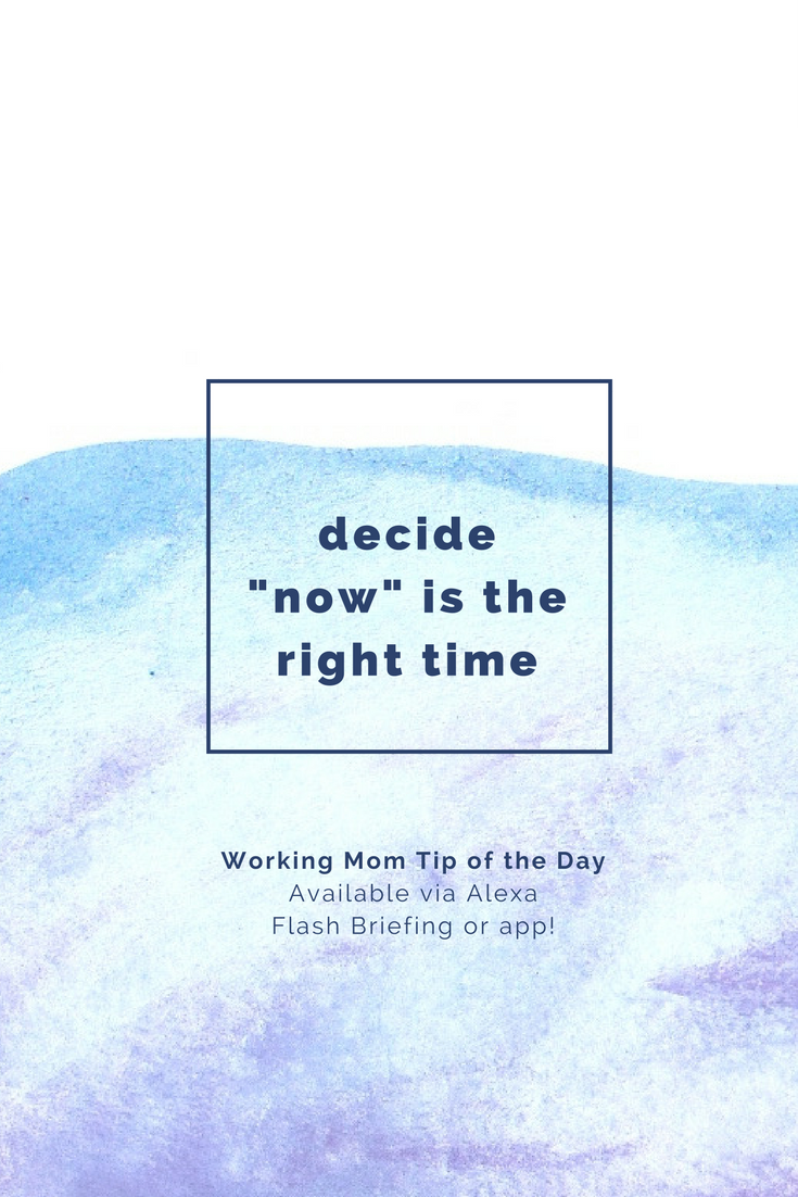 decide now is the right time- working mom tip of the day by robin camarote